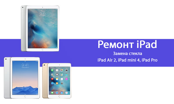 Замена стекла iPad air 2, iPad mini 4, iPad pro