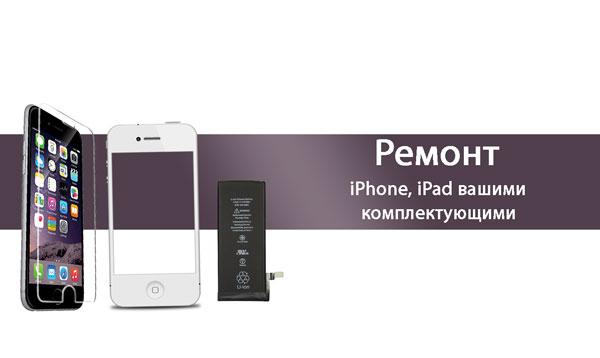 Ремонт iPhone, iPad с вашими комплектующими
