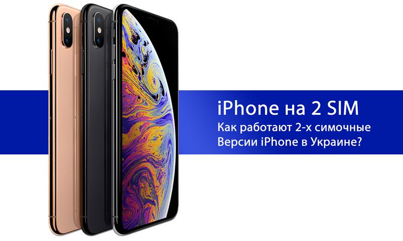 Работает ли iPhone XR и Xs Max с двумя SIM картами в Украине?